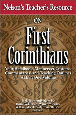 Nelson's Teacher's Resource On First Corinthians: Your Handbook, Manners & Customs, Commentary, and Teaching Outlines ALL in One Volume