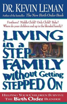 Living in a Step-Family without Getting Stepped On: Helping Your Children Survive the Birth Order Blender
