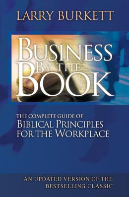 Business by the Book : The Complete Guide of Biblical Principles for the Workplace