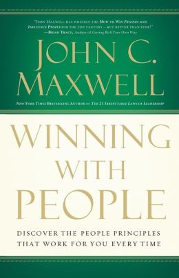 Winning with People: Discover the People Principles that Work for You Every Time John C. Maxwell