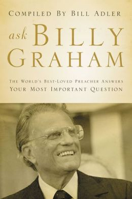 Ask Billy Graham: The World's Best-Loved Preacher Answers Your Most Important Questions