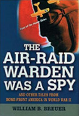 The Air-Raid Warden Was a Spy: And Other Tales from Home-Front America World War II