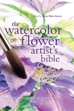 Watercolor Flower Artist's Bible: An Essential Reference for the Practicing Artist
