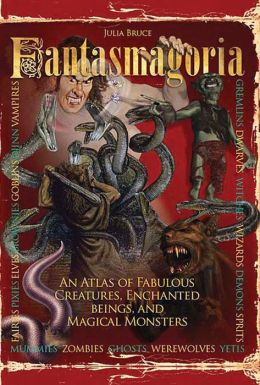 Fantasmagoria: An Atlas of Fabulous Creatures, Magical Monsters and Enchanged Beings