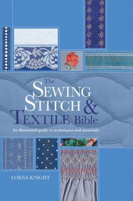 The Sewing Stitch & Textile Bible: An Illustrated Guide to Techniques and Materials