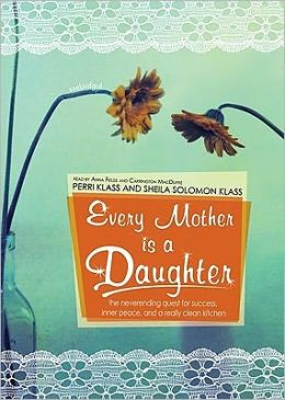 Every Mother Is a Daughter: The Neverending Quest for Success, Inner Peace, and a Really Clean Kitchen