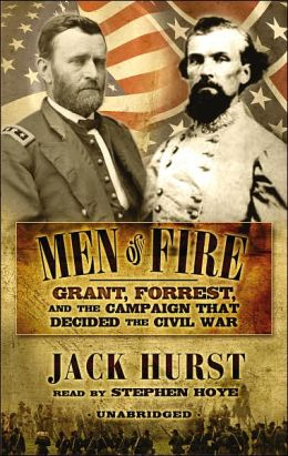 Men of Fire: Grant, Forrest and the Campaign That Decided the Civil War