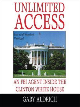 Unlimited Access : An FBI Agent Inside the Clinton White House Gary Aldrich