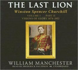 The Last Lion: Winston Spencer Churchill, Volume 1, Part 2: Visions of Glory, 1874-1932