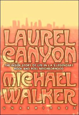 Laurel Canyon: The Inside Story of Rock-and-Roll's Legendary Neighborhood