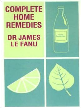 Complete Home Remedies: A Handbook of Treatments for All the Family