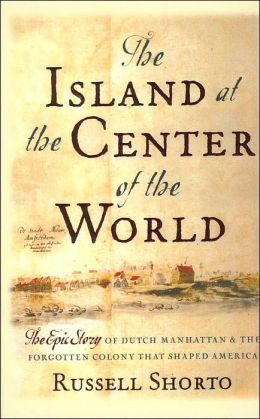 THe Island at the Center of the : The epic Stroy of dutch Manhattan and the FOrgotten Colony that Shaped America