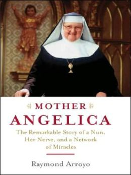 Mother Angelica: The Remarkable Story of a Nun, Her Nerve, and a Network of Miracles