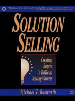 Solution Selling: Creating Buyers in Difficult Selling Markets