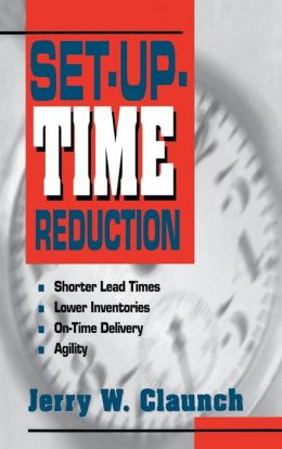 Set-Up-Time Reduction: Shorter Lead Time, Lower Inventories, On-Time Delivery, The Ability to Change Quickly