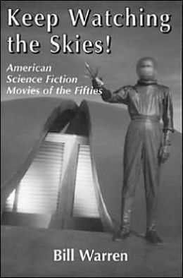 Keep Watching the Skies!: American Science Fiction Movies of the Fifties