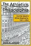 Athletics of Philadelphia: Connie Mack's White Elephants, 1901-1954