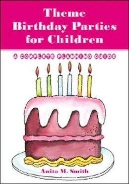 Theme Birthday Parties for Children : A Complete Planning Guide