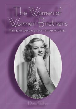 Women of Warner Brothers: The Lives and Careers of 15 Leading Ladies, with Filmographies for Each