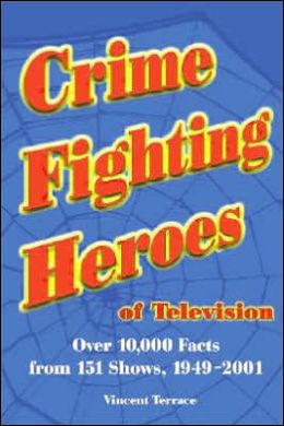 Crime Fighting Heroes of Television: Over 10,000 Facts from 151 Shows, 1949-2001