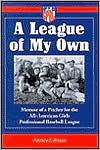 League of My Own: Memoir of a Pitcher for the All-American Girls Professional Baseball League