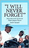 I Will Never Forget: Interviews with 39 Former Negro League Players