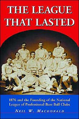 League That Lasted: 1876 and the Founding of the National League of Professional Base Ball Clubs