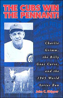 Cubs Win the Pennant!: Charlie Grimm, the Billy Goat Curse, and the 1945 World Series Run