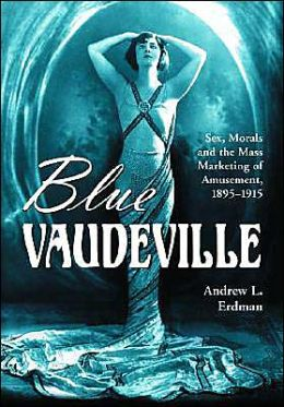 Blue Vaudeville: Sex, Morals and the Mass Marketing of Amusement, 1895-1915