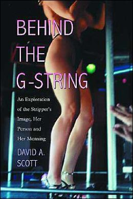 Behind the G-String: An Exploration of the Stripper's Image, Her Person and Her Meaning
