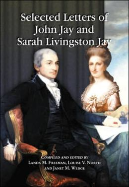 Selected Letters of John Jay and Sarah Livingston Jay: Correspondence by or to the First Chief Justice of the United States and His Wife