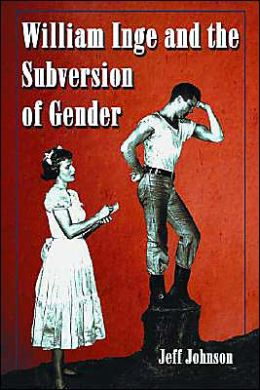 William Inge and the Subversion of Gender: Rewriting Stereotypes in the Plays, Novels,and Screenplays
