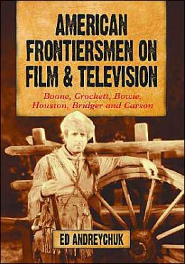 American Frontiersmen on Film and Television: Boone, Crockett, Bowie, Houston, Bridger and Carson