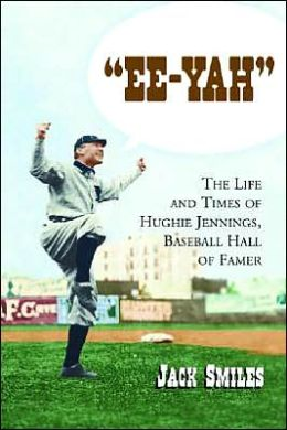 EE-Yah: The Life and Times of Hughie Jennings, Baseball Hall of Famer