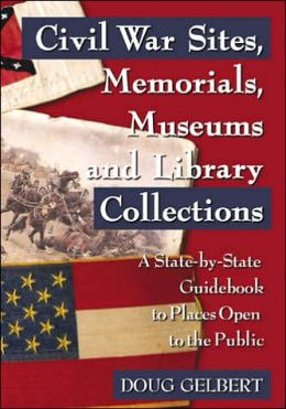 Civil War Sites, Memorials, Museums and Library Collections: A State-by-State Guidebook to Places Open to the Public