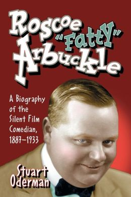 Roscoe Fatty Arbuckle: A Biography of the Silent Film Comedian, 1887-1933