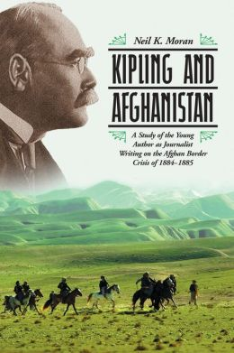 Kipling and Afghanistan: A Study of the Young Author as Journalist Writing on the Afghan Border Crisis of 1884-1885