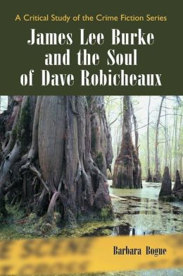 James Lee Burke and the Soul of Dave Robicheaux: A Critical Study of the Crime Fiction Series