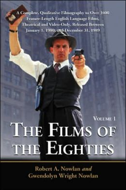 The Films of the Eighties: A Complete, Qualitative Filmography to Over 3400 Feature-Length English Language Films, Theatrical and Video-Only, Released Between January 1, 1980, and December 31, 1989, Volume 1