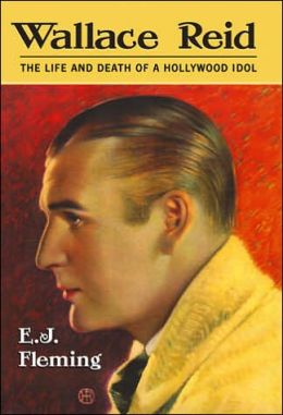 Wallace Reid: The Life and Death of a Hollywood Idol