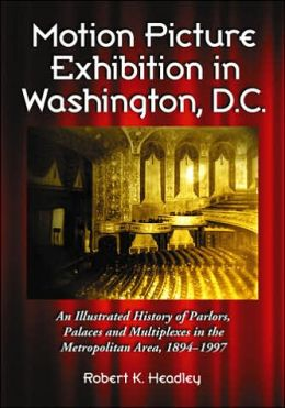 Motion Picture Exhibition in Washington, D.C.: An Illustrated History of Parlors, Palaces and Multiplexes in the Metropolitan Area, 1894-1997