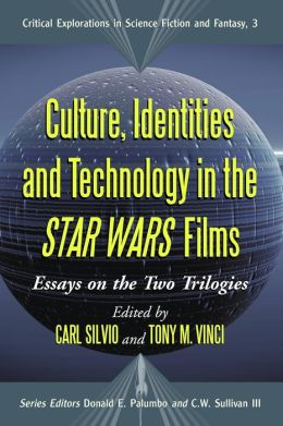 Culture, Identities, and Technology in the Star Wars Films: Essays on the Two Trilogies (Critical Explorations in Science Fiction and Fantasy Series #3)