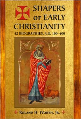 Shapers of Early Christianity: 52 Biographies, A. D. 100-400