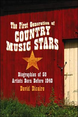 First Generation of Country Music Stars: Biographies of 50 Artists Born Before 1940