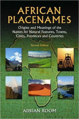 African Placenames: Origins and Meanings of the Names for Natural Features, Towns, Cities, Provinces and Counties