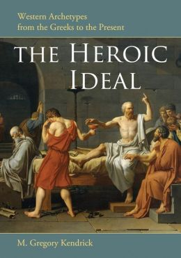 The Heroic Ideal: Western Archetypes from the Greeks to the Present