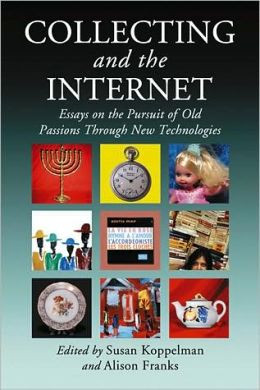 Collecting and the Internet: Essays on the Pursuit of Old Passions Through New Technologies