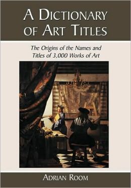 A Dictionary of Art Titles: The Origins of the Names and Titles of 3,000 Works of Art