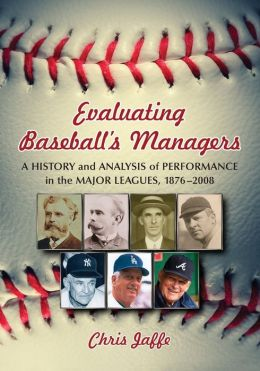 Evaluating Baseball's Managers: A History and Analysis of Performance in the Major Leagues, 1876-2008