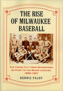 The Rise of Milwaukee Baseball: The Cream City from Midwestern Outpost to the Major Leagues, 1859-1901